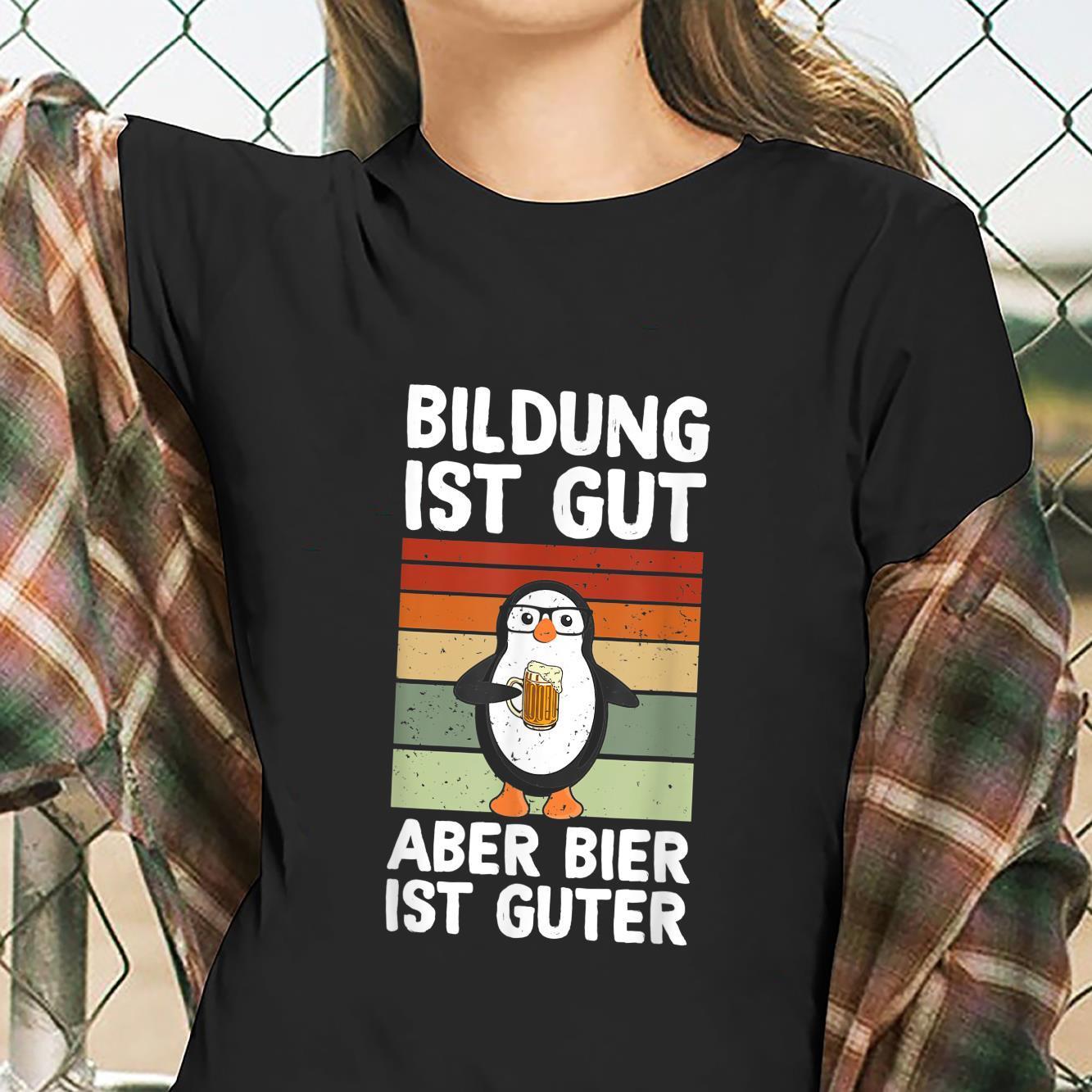 Education Ist Gut Aber Bier Ist Guter Biertrinker Penguin Shirt ladies tee