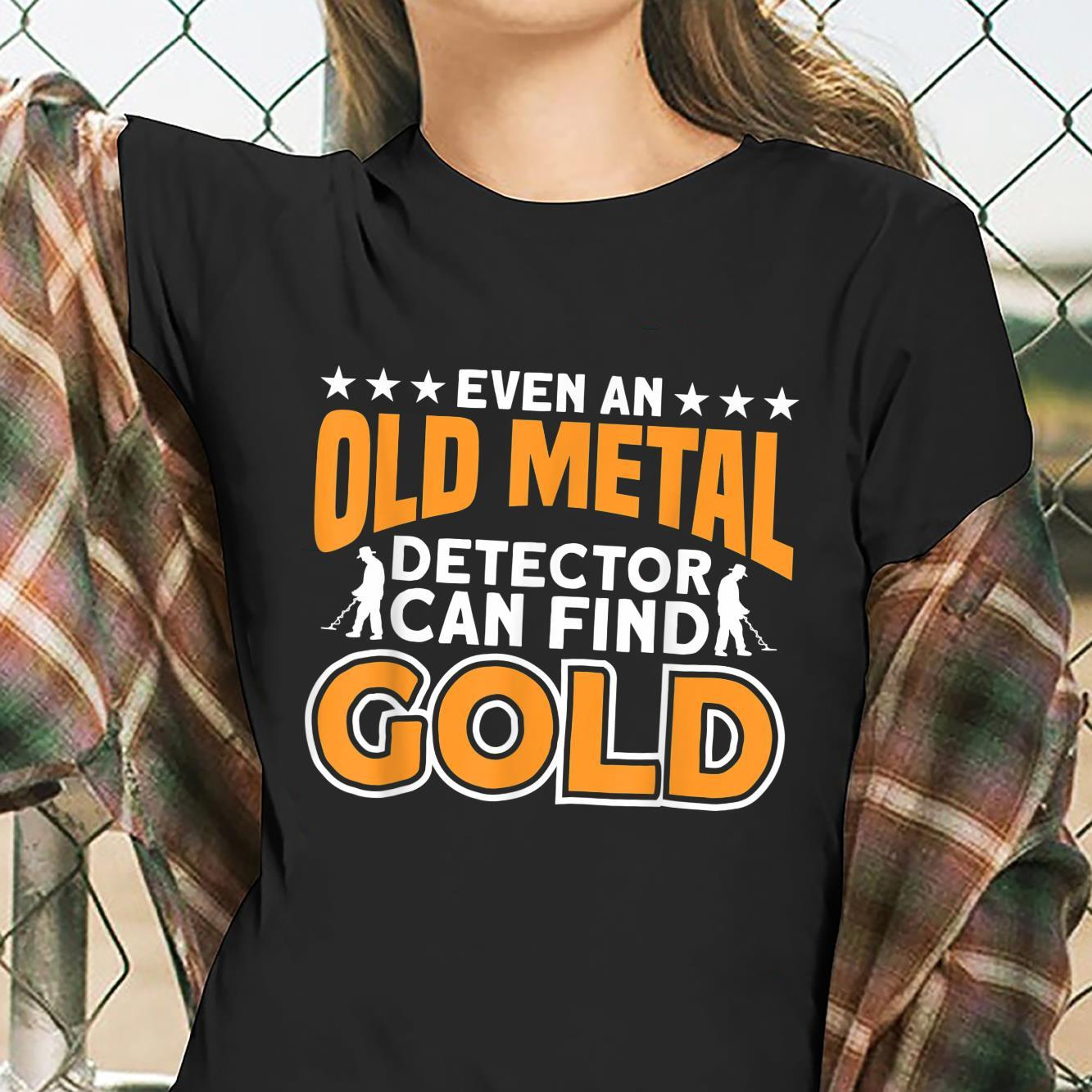 Even An Old Metal Detector Can Find Gold Metal Detecting Shirt ladies tee