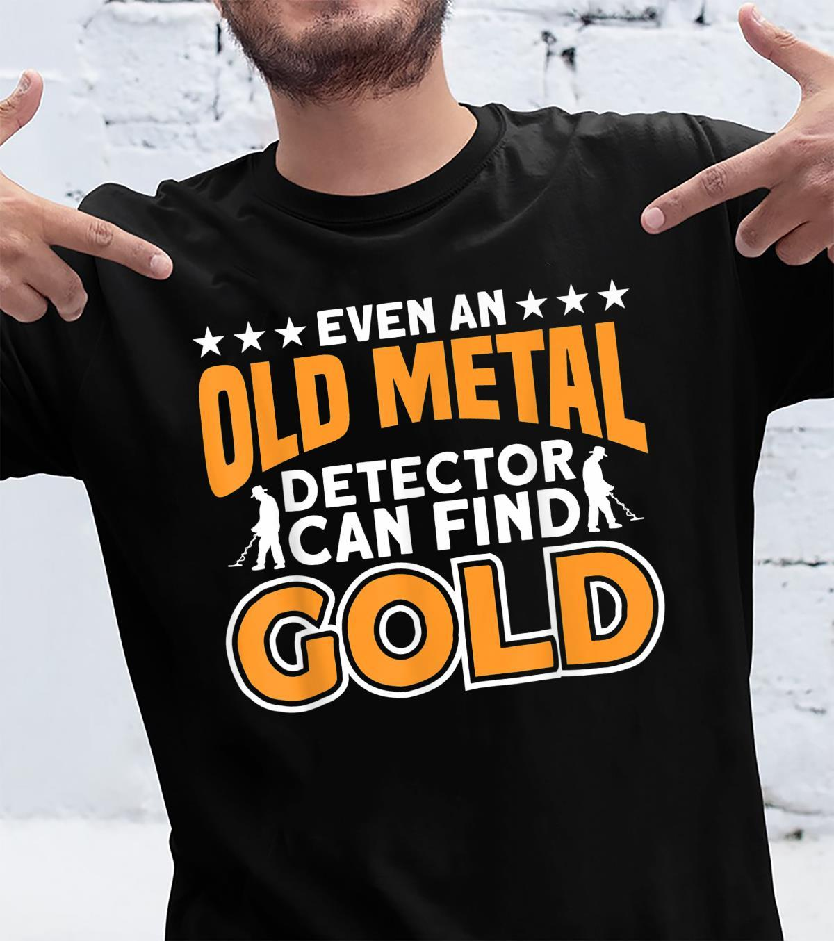 Even An Old Metal Detector Can Find Gold Metal Detecting Shirt