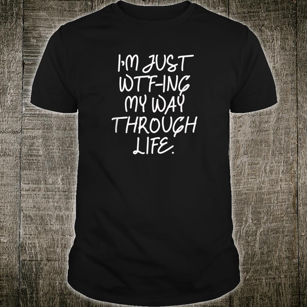 I'm Just WTFing My Way Through Life Sarcastic Humor Shirt