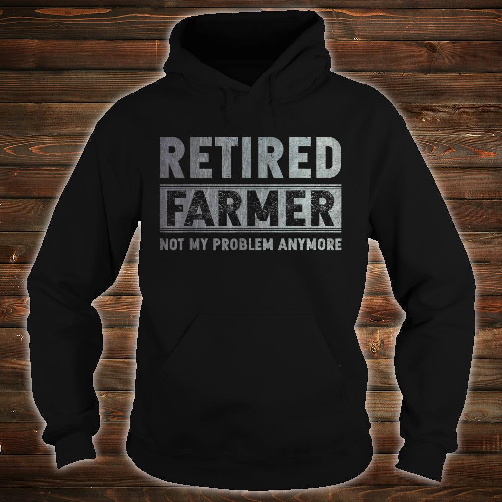 Retired Farmer Not My Problem Anymore Retirement Shirt hoodie