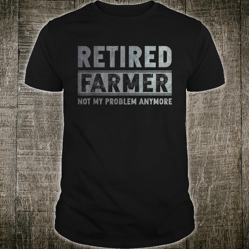 Retired Farmer Not My Problem Anymore Retirement Shirt