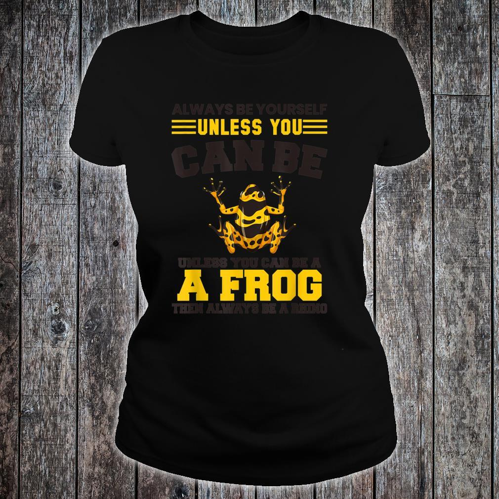 You Can Be A Frog Then Always Be A Frog Shirt ladies tee