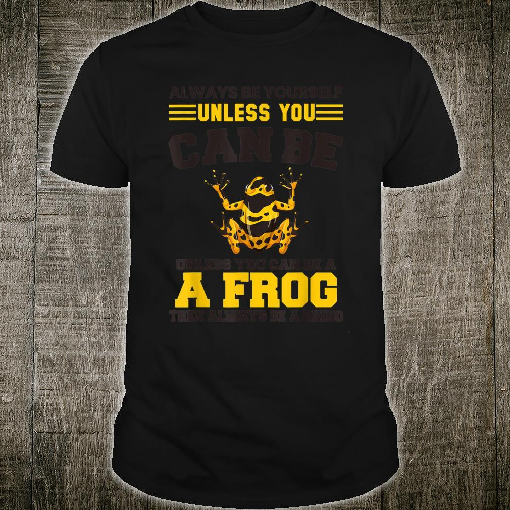 You Can Be A Frog Then Always Be A Frog Shirt