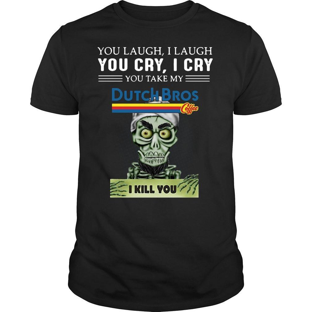 Achmed you laugh i laugh you cry i cry you take my dutch bros coffee i kill you shirt