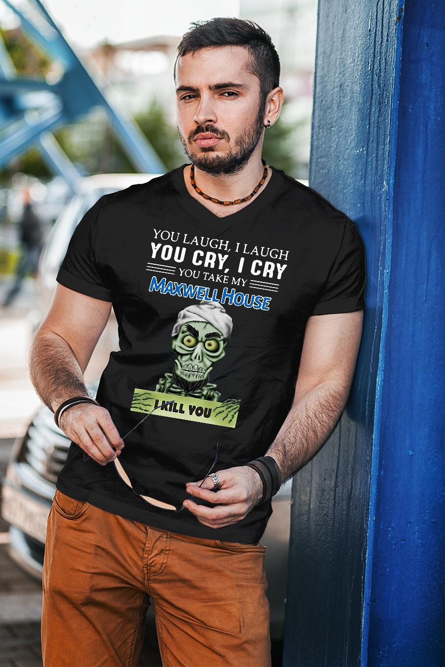 Achmed you laugh i laugh you cry i cry you take my maxwell house i kill you shirt unisex