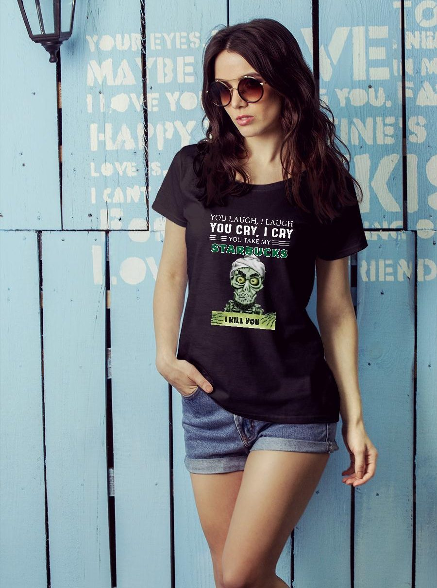 Achmed you laugh i laugh you cry i cry you take my starbucks i kill you shirt ladies tee official