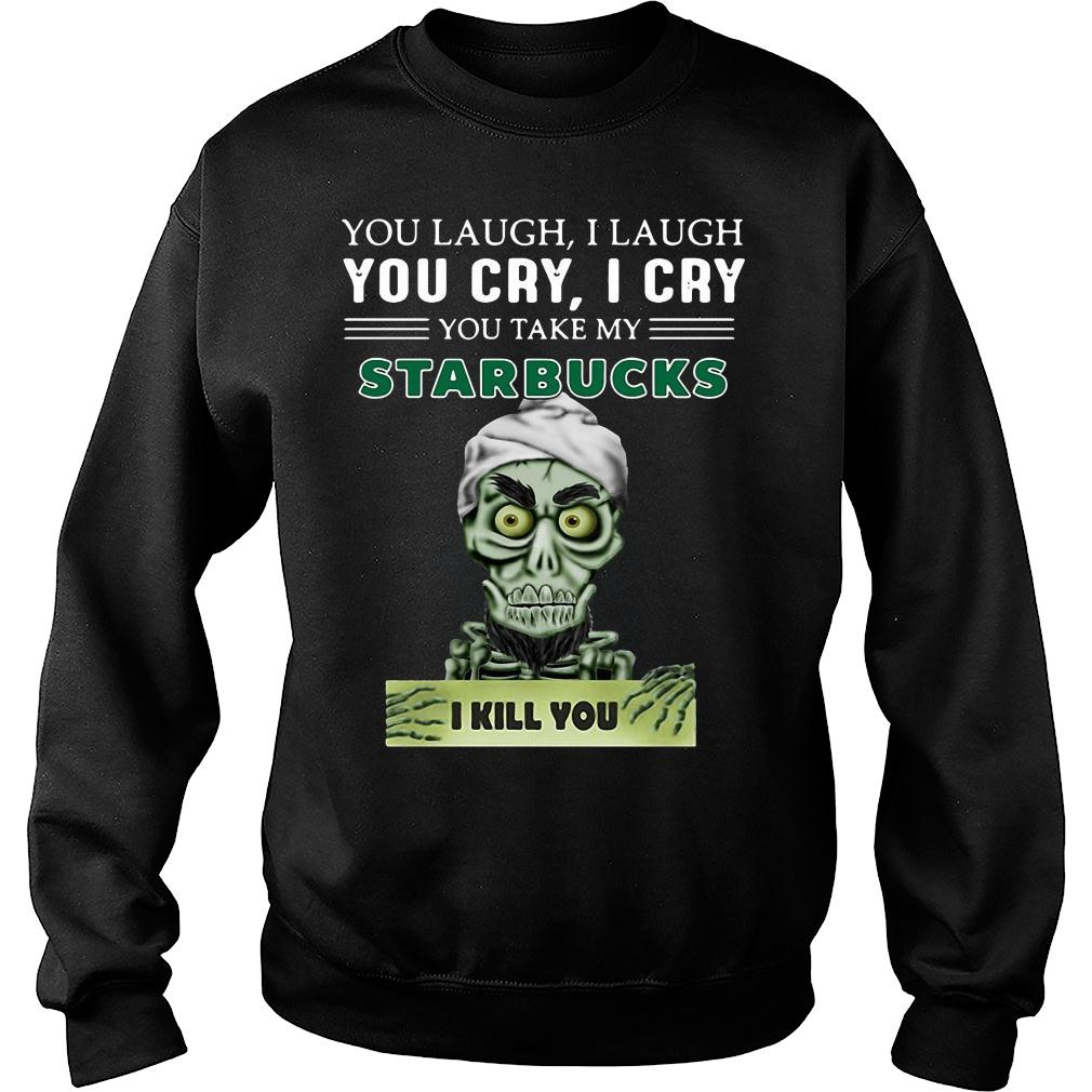 Achmed you laugh i laugh you cry i cry you take my starbucks i kill you shirt sweater