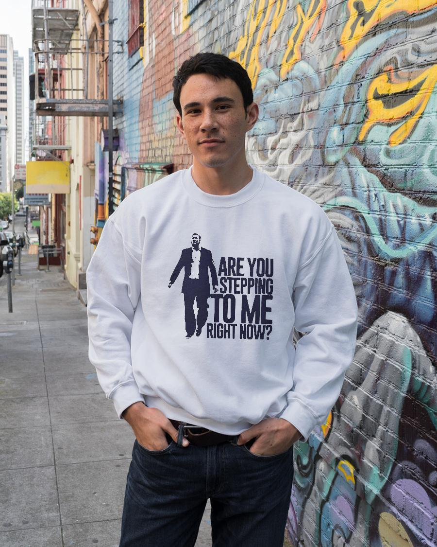 Are You Stepping To Me Right Now Shirt sweater unisex