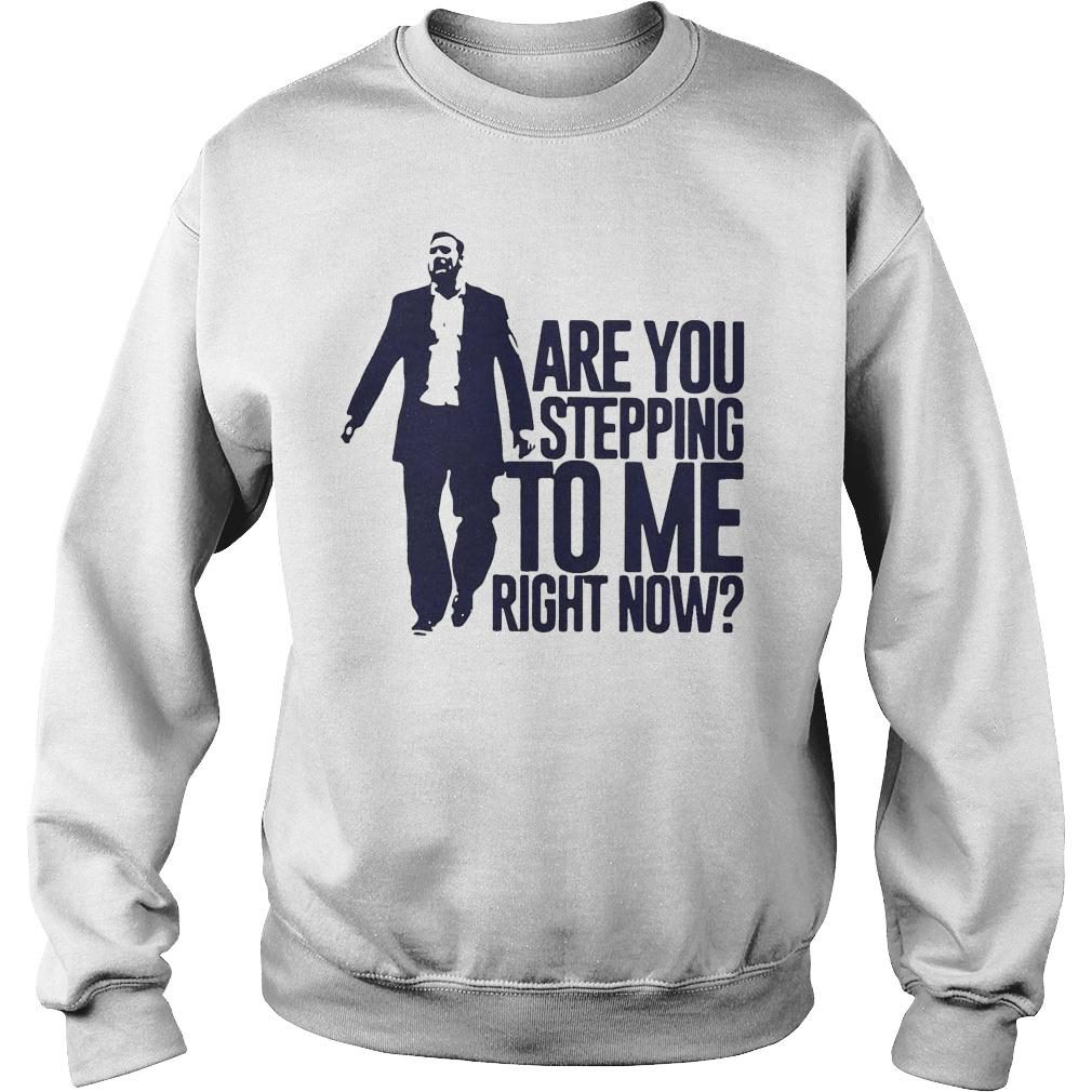 Are You Stepping To Me Right Now Shirt sweater