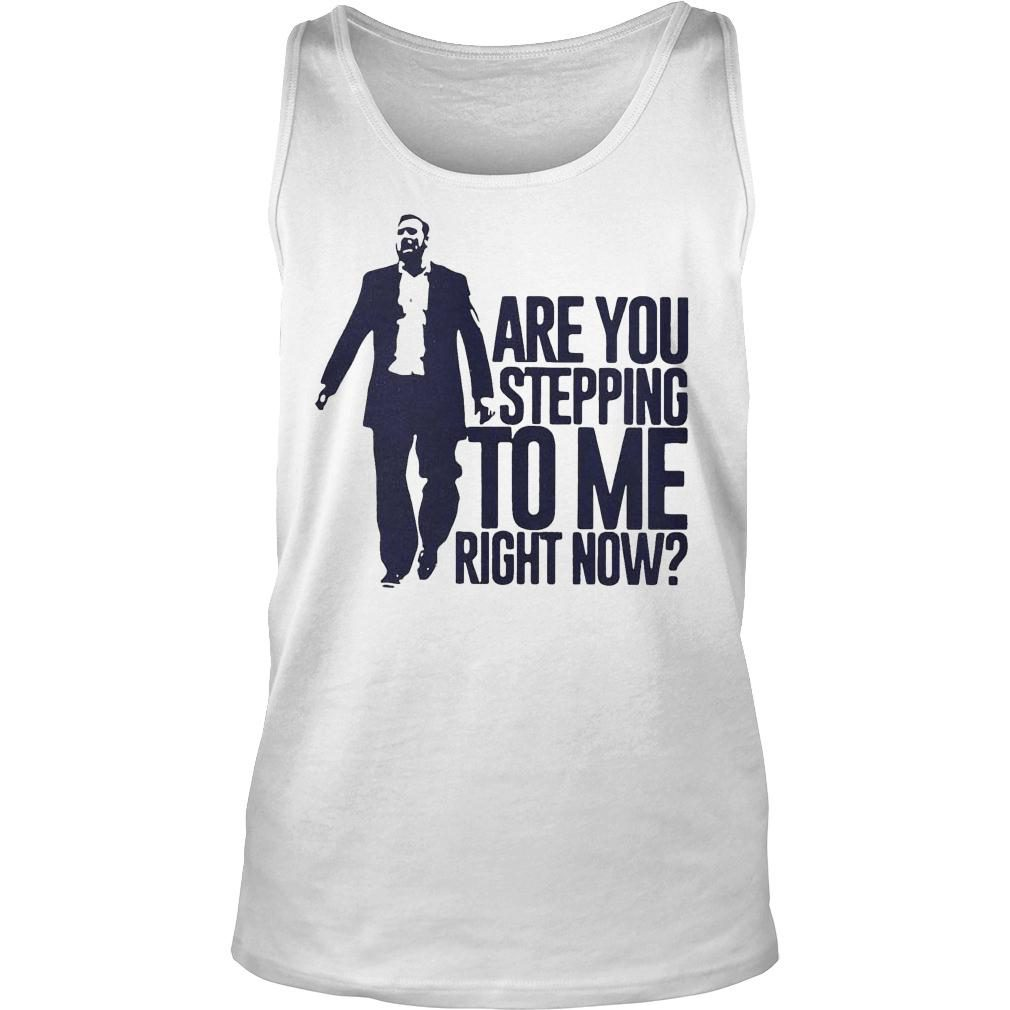 Are You Stepping To Me Right Now Shirt tank top