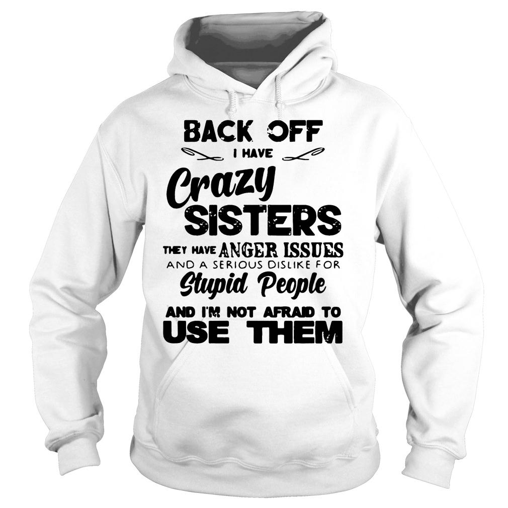 Back Off Crazy Sister Anger Issues Serious Dislike Stupid People Not Afraid To Use Shirt hoodie