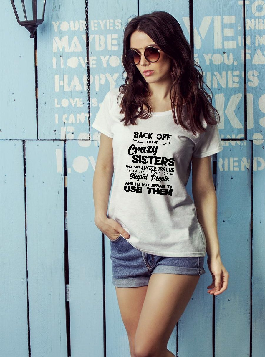 Back Off Crazy Sister Anger Issues Serious Dislike Stupid People Not Afraid To Use Shirt ladies tee official