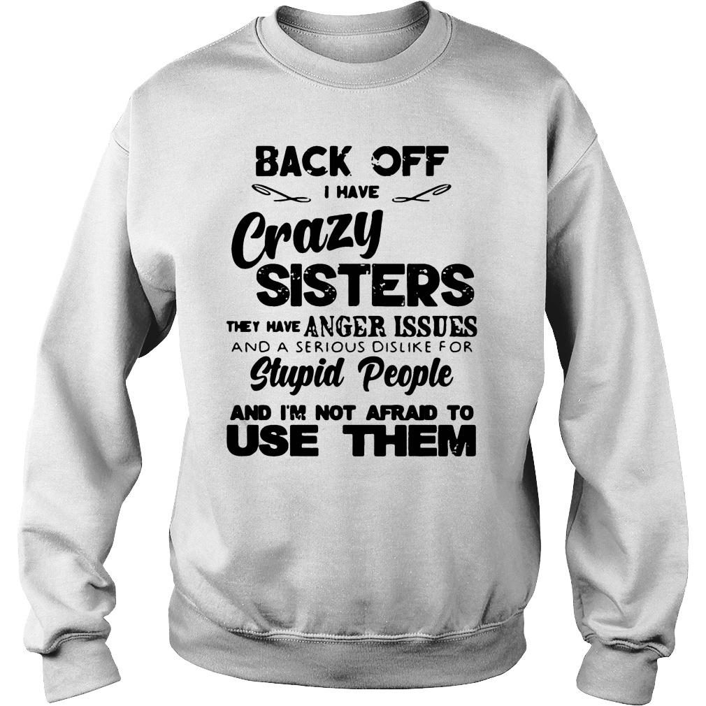 Back Off Crazy Sister Anger Issues Serious Dislike Stupid People Not Afraid To Use Shirt sweater