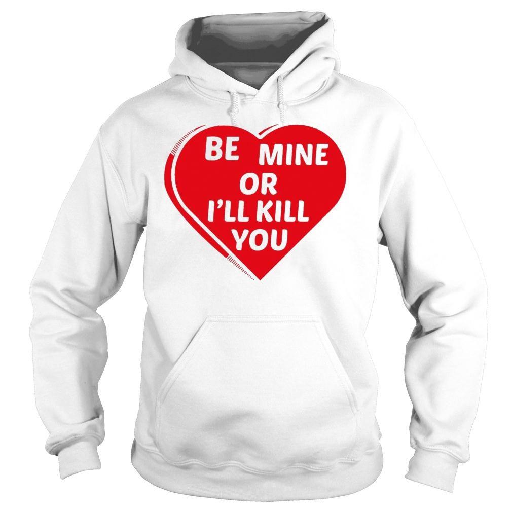 Be Mine Or I'll Kill You Shirt hoodie