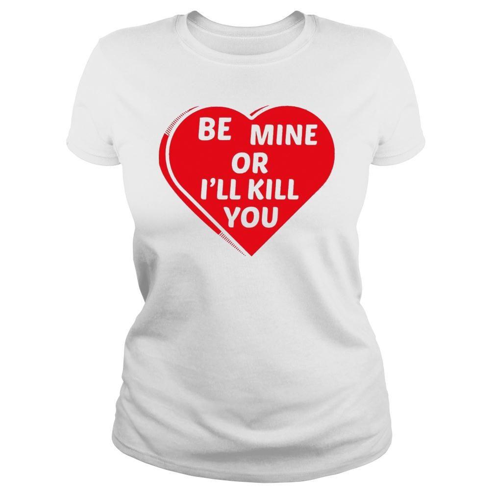 Be Mine Or I'll Kill You Shirt ladies tee
