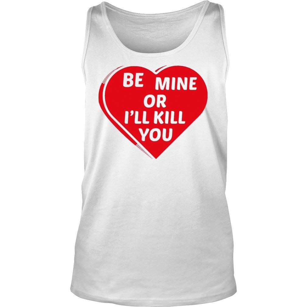 Be Mine Or I'll Kill You Shirt tank top