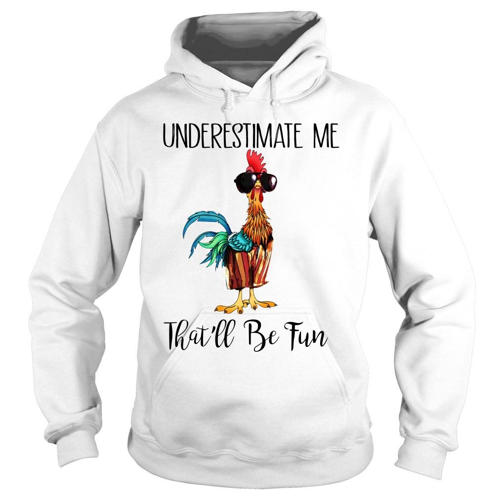 Chicken underestimate me that'll be fun shirt hoodie