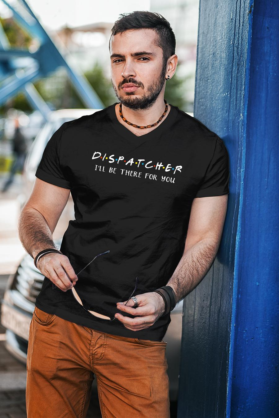 Dispatcher i'll be there for you shirt unisex