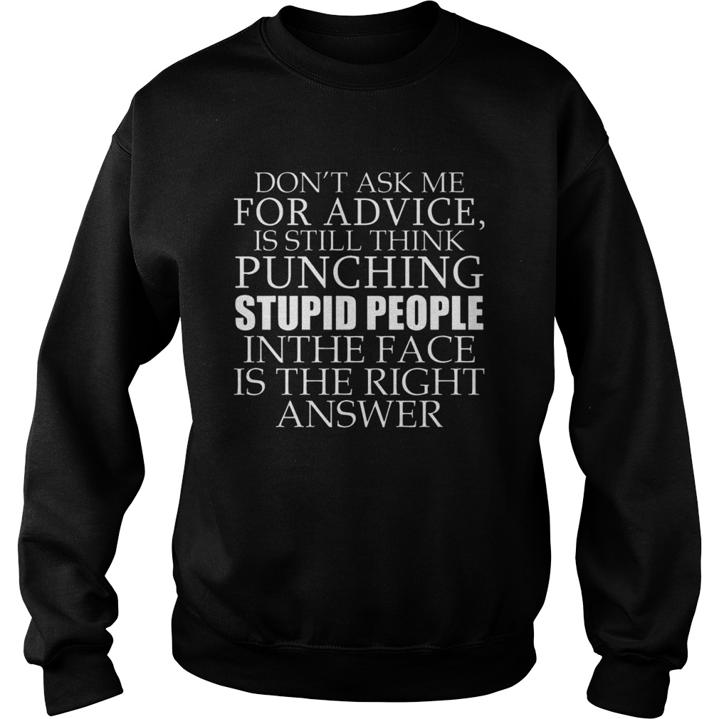 Don't Ask Me For Advice, I Still Think Punching Stupid People In The Face Shirt sweater
