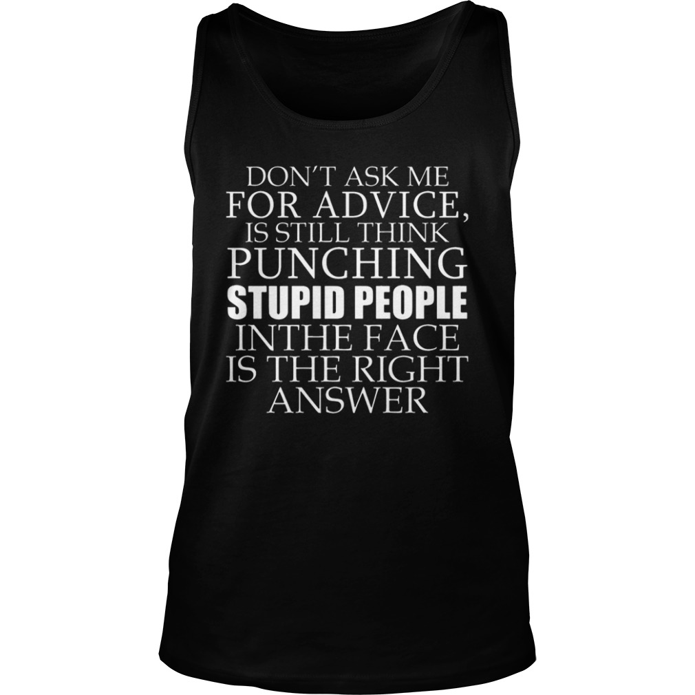 Don't Ask Me For Advice, I Still Think Punching Stupid People In The Face Shirt tank top