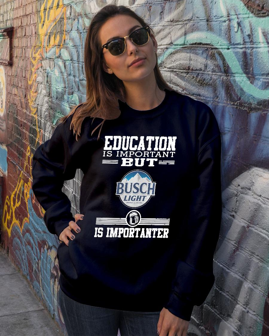 Education is important but busch light is importanter shirt sweater official