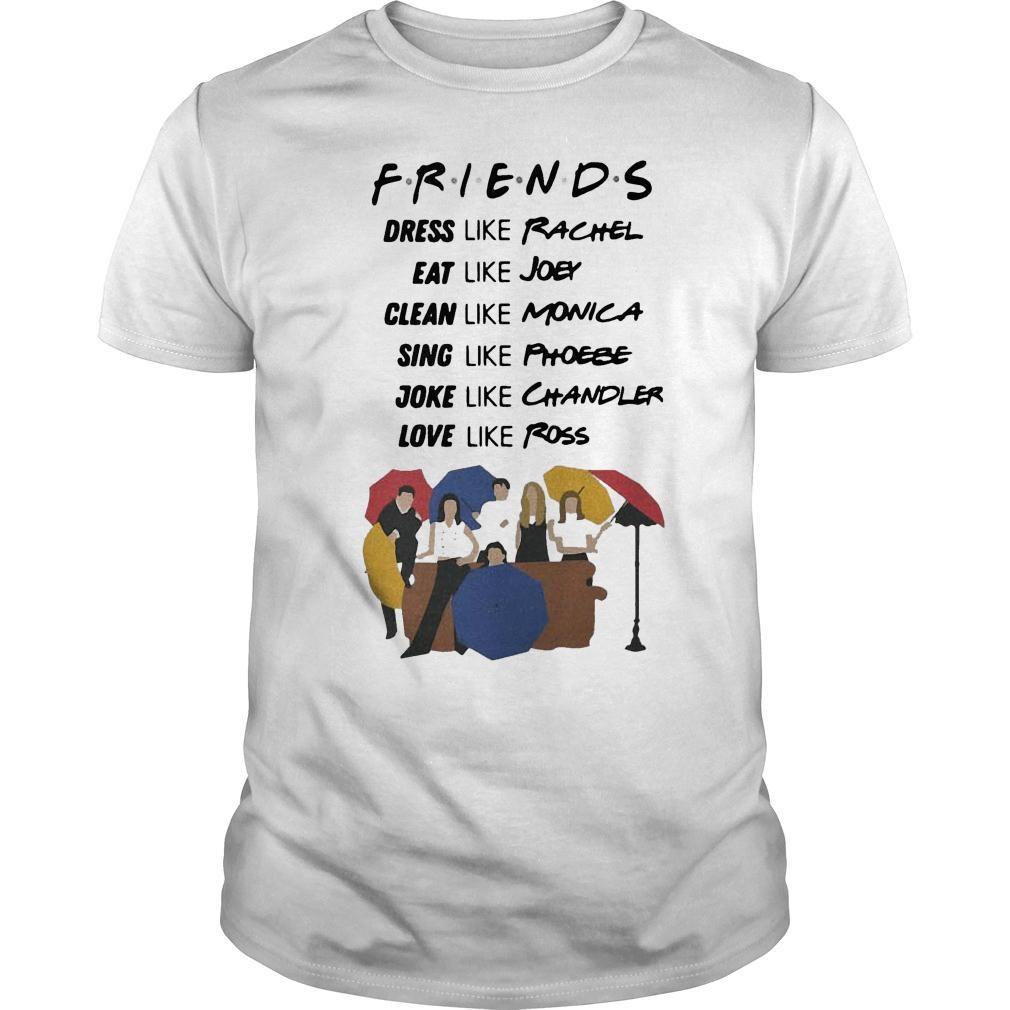 Friends dress like Rachel eat Joey clean like Monica sing like Phoebe shirt