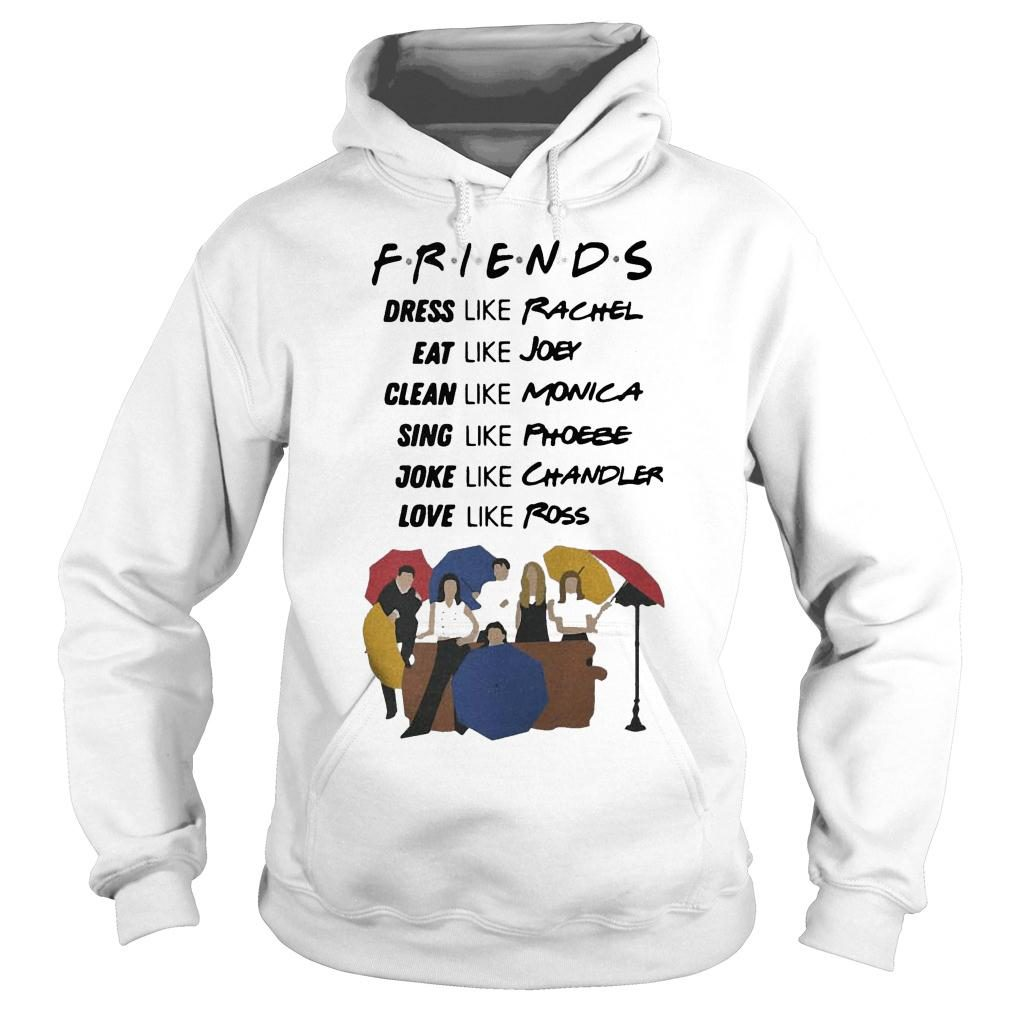 Friends dress like Rachel eat Joey clean like Monica sing like Phoebe shirt hoodie