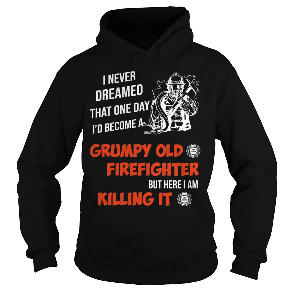 I Never Dreamed That One Day I'd Become A Grumpy Old Firefighter Shirt hoodie