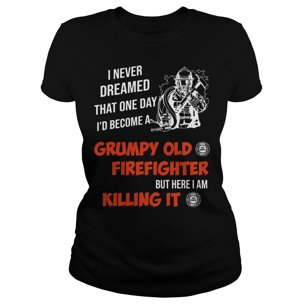 I Never Dreamed That One Day I'd Become A Grumpy Old Firefighter Shirt ladies tee