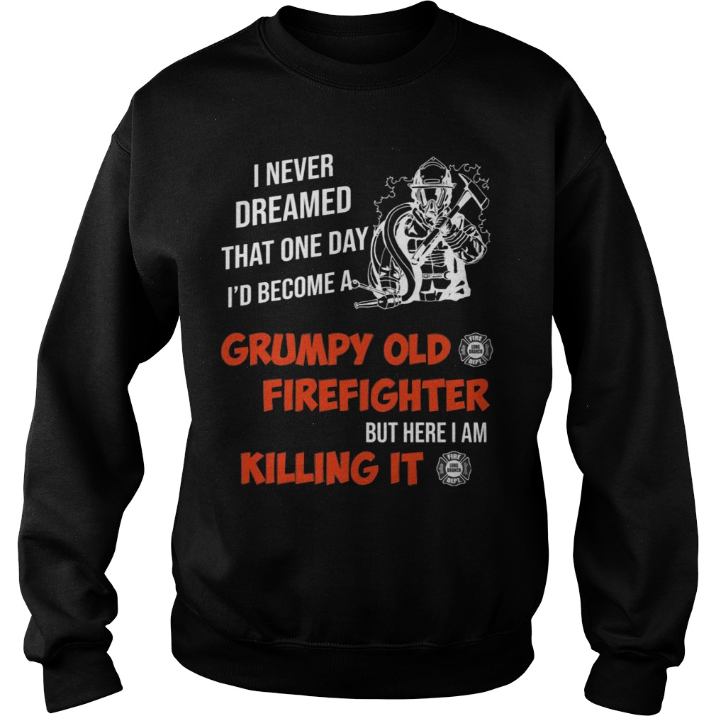 I Never Dreamed That One Day I'd Become A Grumpy Old Firefighter Shirt sweater