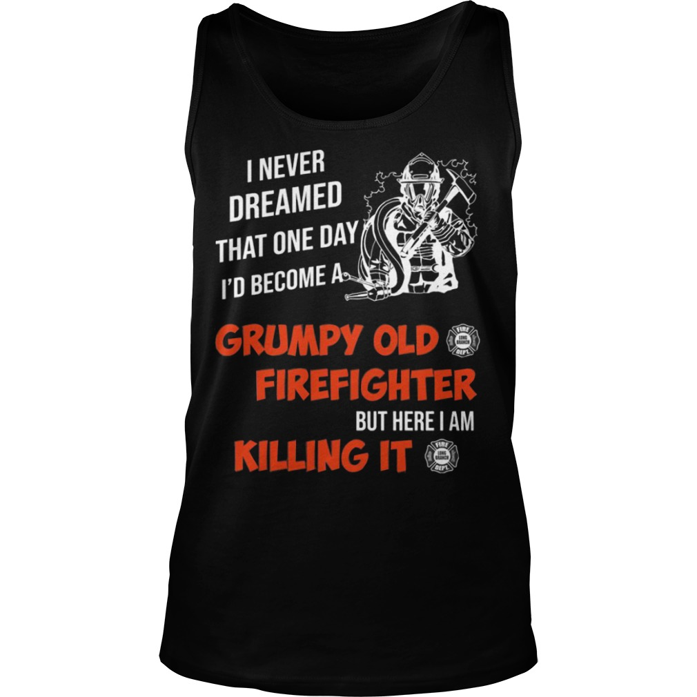 I Never Dreamed That One Day I'd Become A Grumpy Old Firefighter Shirt tank top