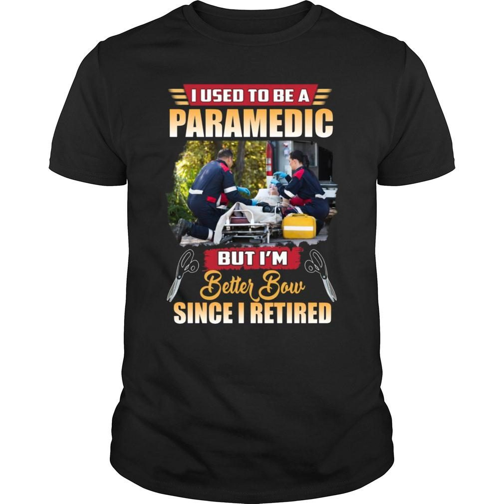 I Used To Be A Paramedic But I'm Better Now Since I Retired shirt