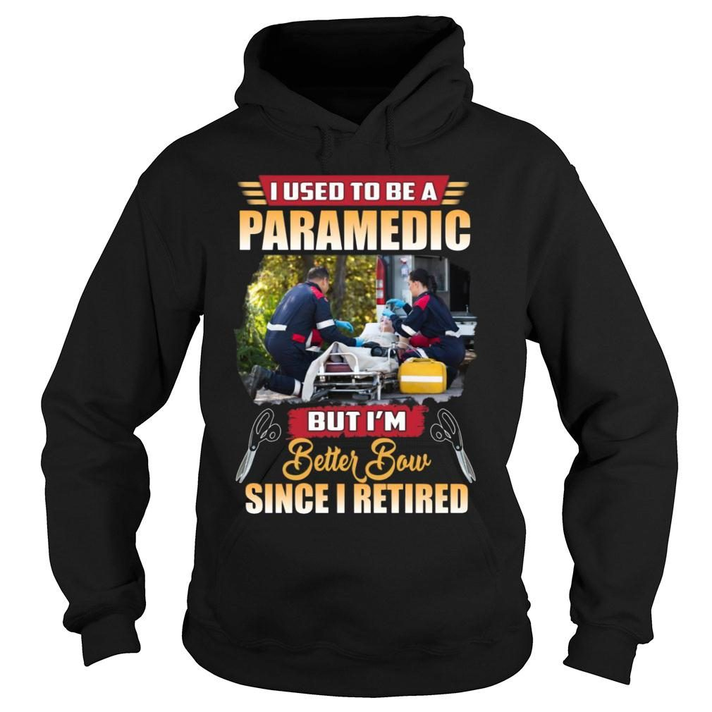 I Used To Be A Paramedic But I'm Better Now Since I Retired shirt hoodie