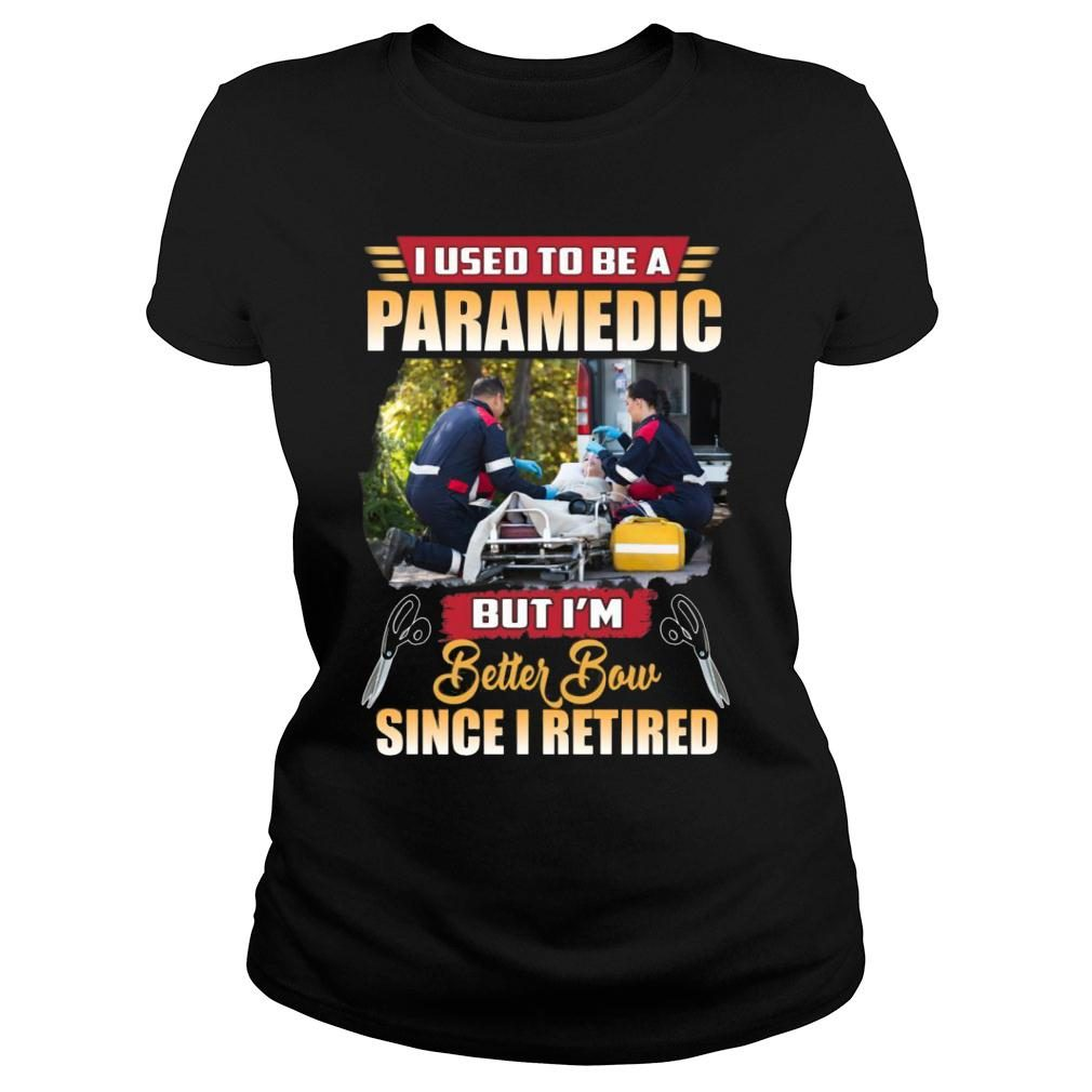I Used To Be A Paramedic But I'm Better Now Since I Retired shirt ladies tee