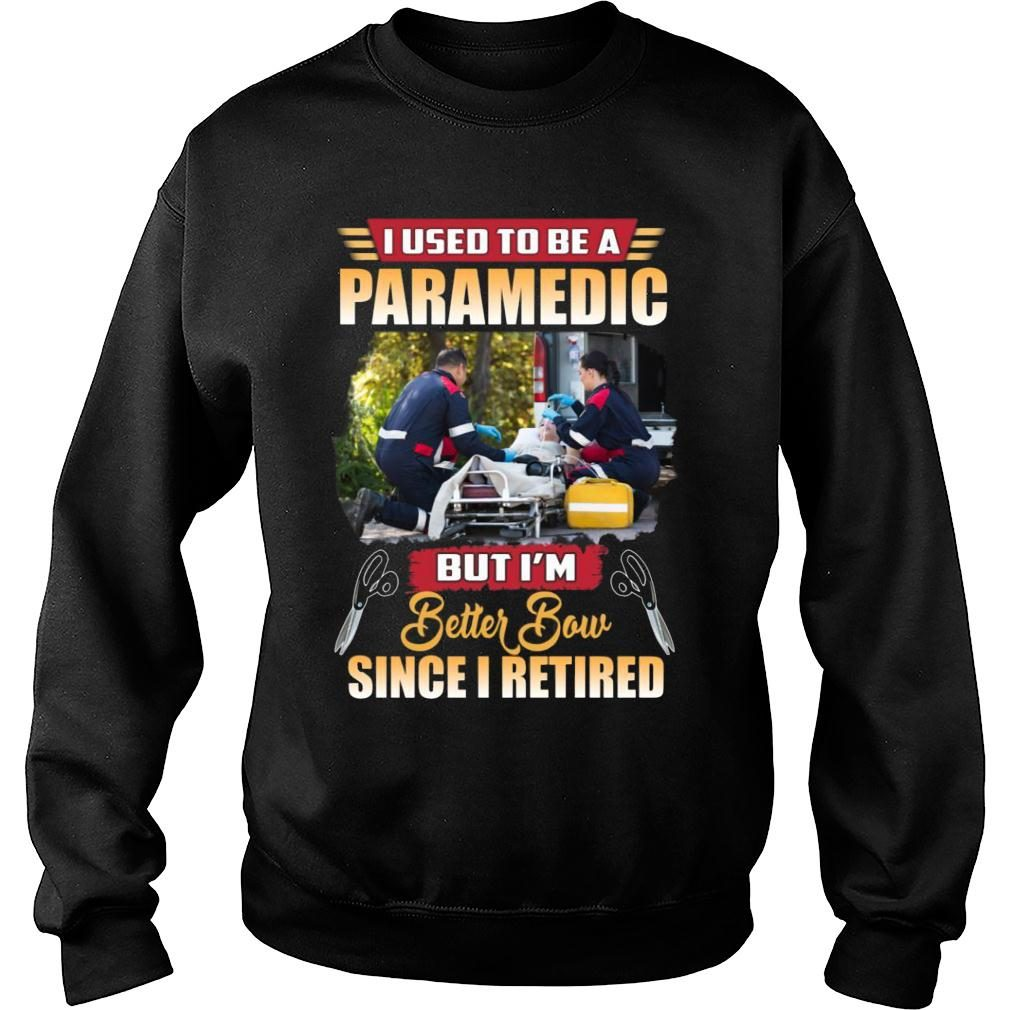 I Used To Be A Paramedic But I'm Better Now Since I Retired shirt sweater
