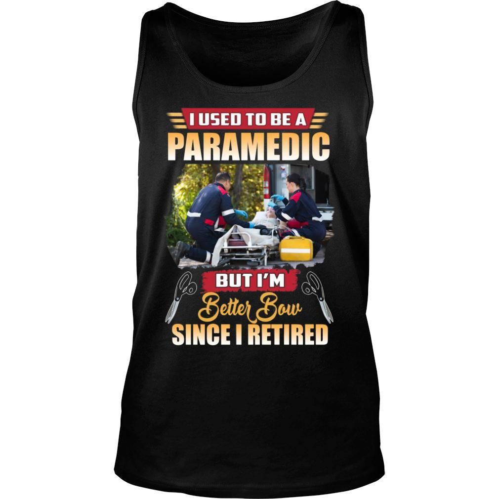 I Used To Be A Paramedic But I'm Better Now Since I Retired shirt tank top
