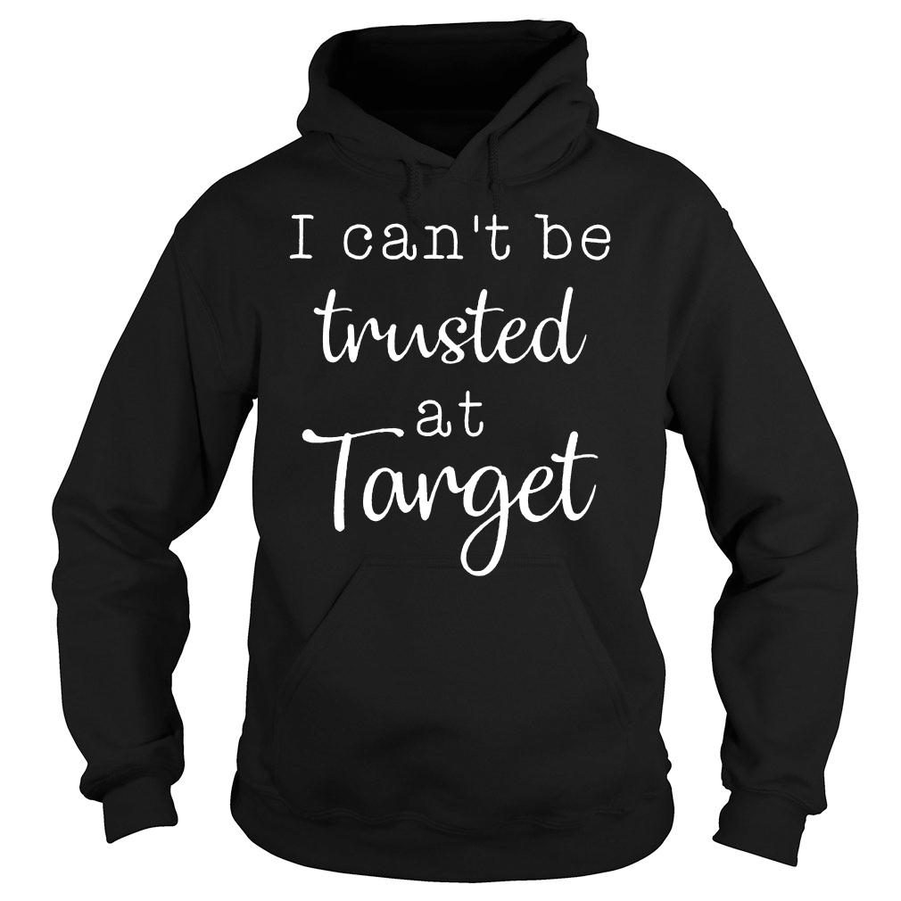 I can't be trusted at target shirt hoodie