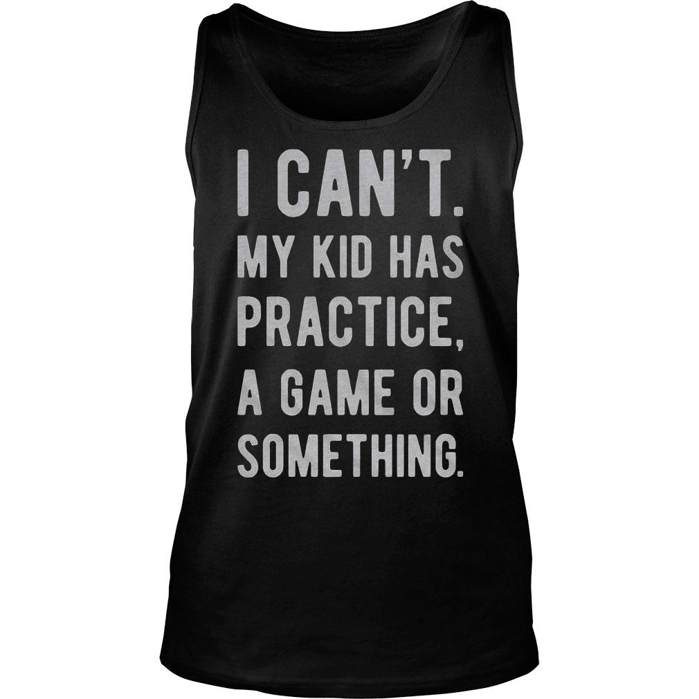ab91d7f5d Official I can't my kid has practice a game or something shirt ...