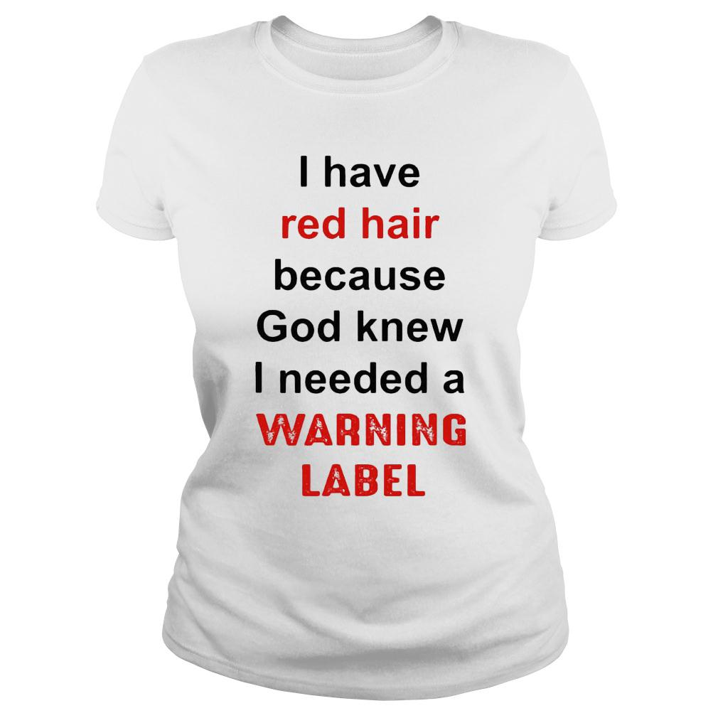 I have red hair because god knew i needed a warning label shirt ladies tee
