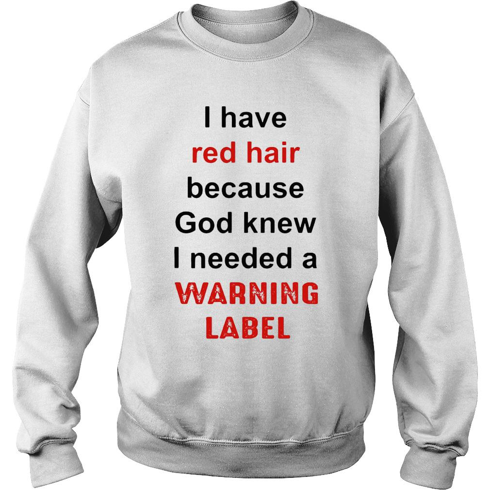 I have red hair because god knew i needed a warning label shirt sweater
