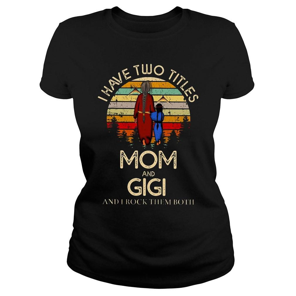I have two titles mom and gigi and I rock them both shirt ladies tee
