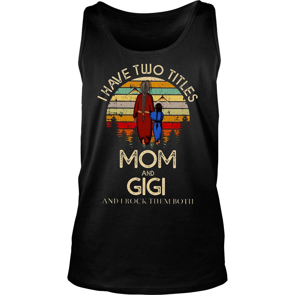 I have two titles mom and gigi and I rock them both shirt tank top