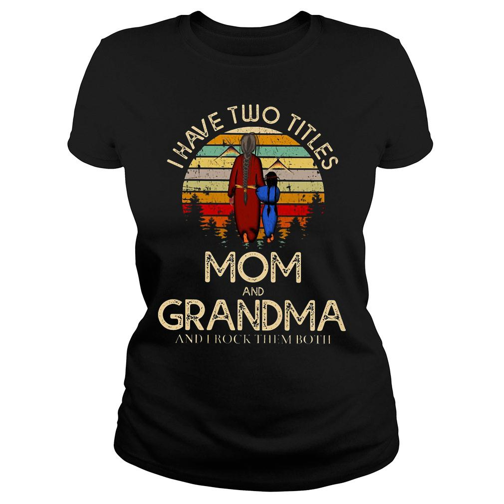 I have two titles mom and grandma and I rock them both shirt ladies tee