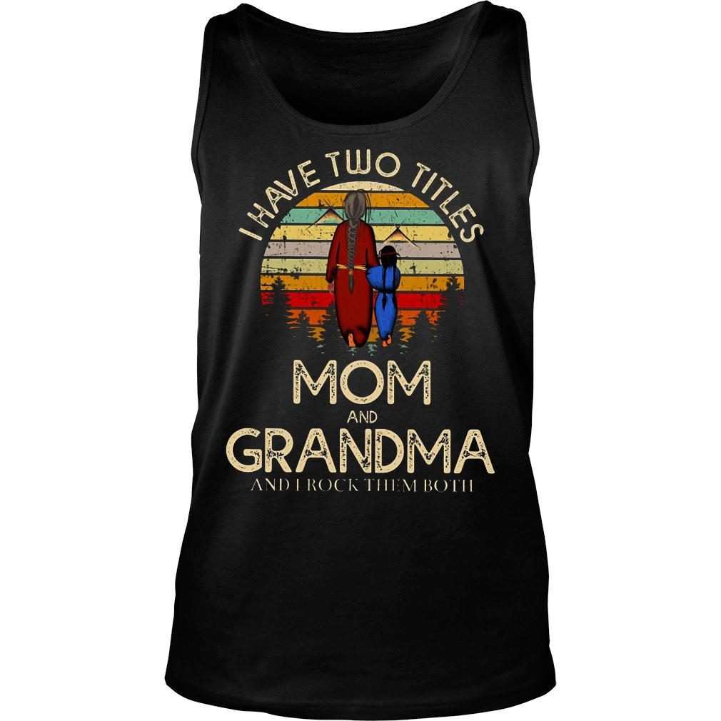 I have two titles mom and grandma and I rock them both shirt tank top