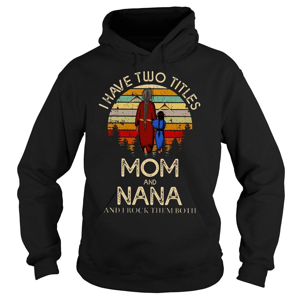 I have two titles mom and nana and I rock them both shirt hoodie