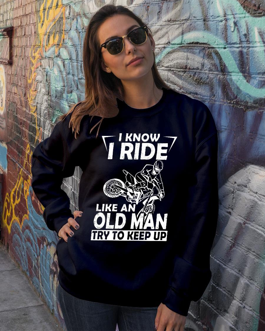 I know I ride like an old man try to keep up shirt sweater official