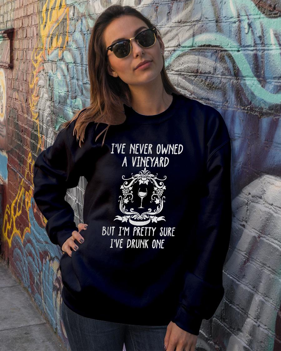 I never owned a vineyard but I'm pretty sure I've drunk one shirt sweater official