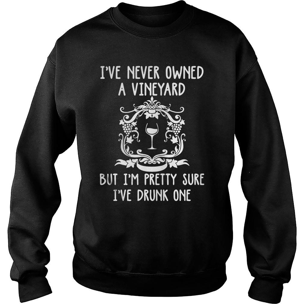 I never owned a vineyard but I'm pretty sure I've drunk one shirt sweater