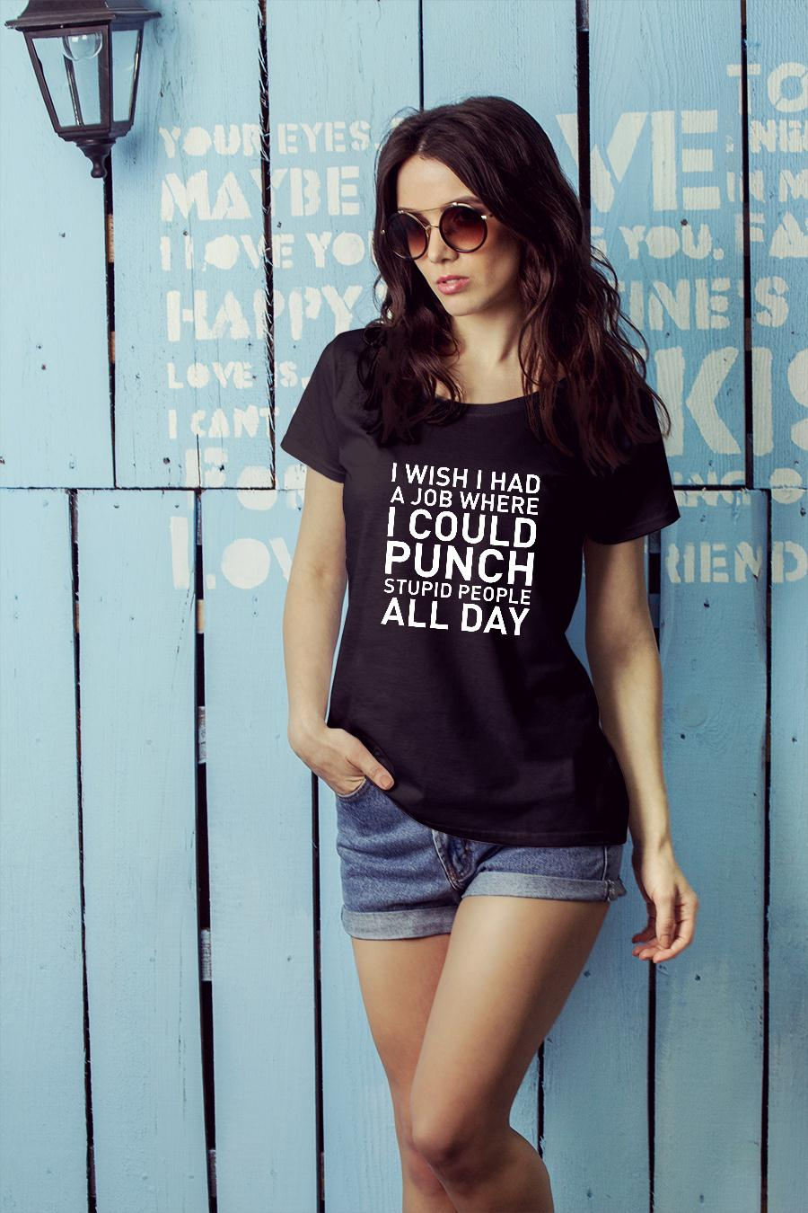 I wish i had a job where i could punch stupid people all day shirt ladies tee official
